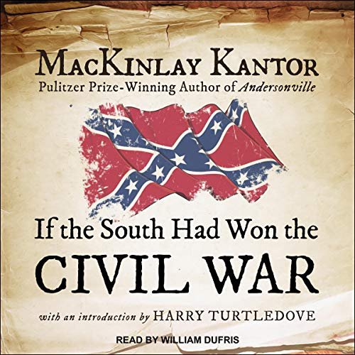 If the South Had Won the Civil War                   By:                                                                                                                                 MacKinlay Kantor,                                                                                        Harry Turtledove - introduction                               Narrated by:                                                                                                                                 William Dufris                      Length: 2 hrs and 12 mins     9 ratings     Overall 4.4