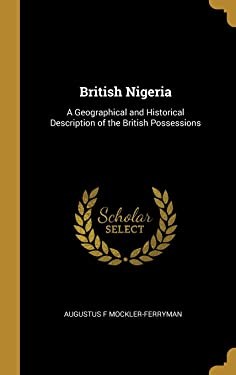 British Nigeria: A Geographical and Historical Description of the British Possessions