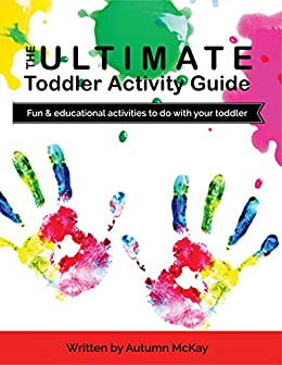 The Ultimate Toddler Activity Guide: Fun & educational activities to do with your toddler by [Autumn McKay]