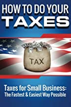 How to Do Your Taxes: Taxes for Small Business - The Fastest & Easiest Way Possi (tax, taxes, taxes for small businesss) (Volume 1)
