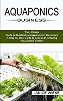 Aquaponics Business: A Step-by-step Guide to Create an Amazing Aquaponics System (The Ultimate Guide to Mastering Aquaponics for Beginners)