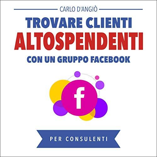 Trovare clienti AltoSpendenti con un gruppo Facebook [Finding High Spending Customers with a Facebook Group]  By  cover art