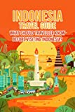 Indonesia Travel Guide: What Should Traveller Know Before Visiting Indonesia?: Prepare for Your First Visiting - Indonesia Travel Guide