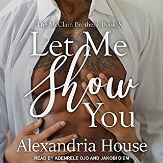 Let Me Show You     The McClain Brothers, Book 3              By:                                                                                                                                 Alexandria House                               Narrated by:                                                                                                                                 Jakobi Diem,                                                                                        Adenrele Ojo                      Length: 6 hrs and 38 mins     460 ratings     Overall 4.8