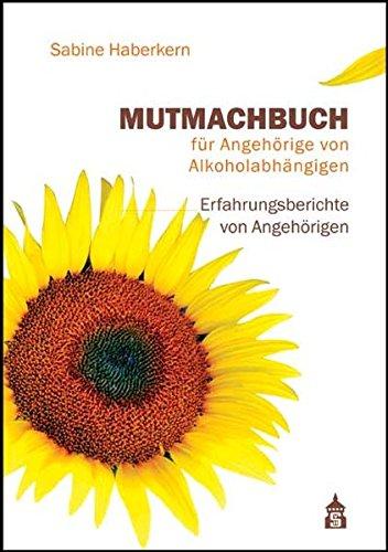 Mutmachbuch für Angehörige von Alkoholabhängigen: Erfahrungsberichte von Angehörigen