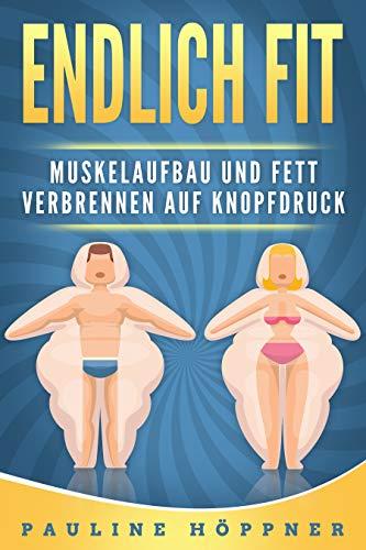 Endlich fit! Muskelaufbau und Fett verbrennen auf Knopfdruck: Wie du schnell und einfach Muskeln aufbauen, Fett verbrennen und deinen Traumkörper erreichen kannst - ohne Diäten und ohne zu hungern.