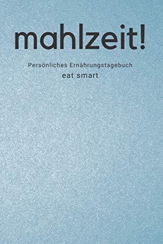 Mahlzeit! - Persönliches Ernährungstagebuch - Eat Smart: Ernährungs- und Abnehmtagebuch zum Ausfüllen für mehr als 100 Tage - Ernährungsplaner als Hilfe bei einer Diät und beim Abnehmen