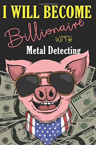 I Will Become Billionaire With Metal Detecting: Log Book To Write Down Searching Information Date, GPS, Items Found, Machine, Settings and Notes. Ideal Gift For Treasures Hunters. Funny Design