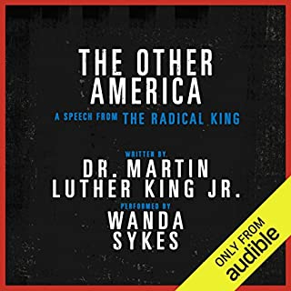 The Other America - A Speech from The Radical King (Free)                   By:                                                                                                                                 Dr. Martin Luther King Jr.,                                                                                        Cornel West - editor                               Narrated by:                                                                                                                                 Wanda Sykes                      Length: 25 mins     1,302 ratings     Overall 4.7