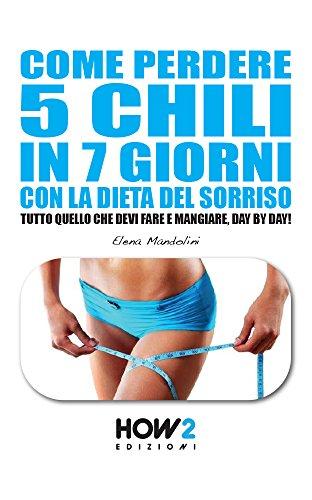 COME PERDERE 5 CHILI IN 7 GIORNI CON LA DIETA DEL SORRISO. Tutto quello che devi fare e mangiare, day by day! (HOW2 Edizioni Vol. 98)