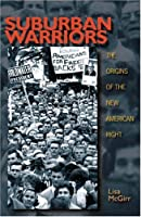 Suburban Warriors: The Origins of the New American Right (Politics and Society in Twentieth-Century America)