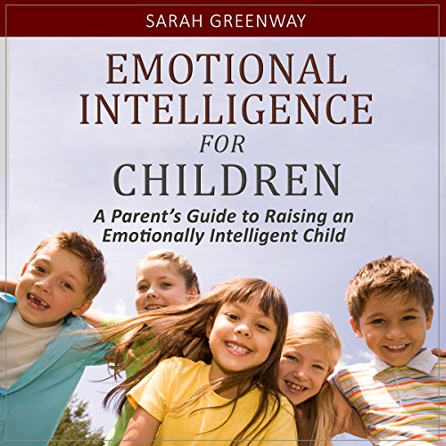 Emotional Intelligence for Children: A Parent's Guide to Raising an Emotionally Intelligent Child audiobook cover art
