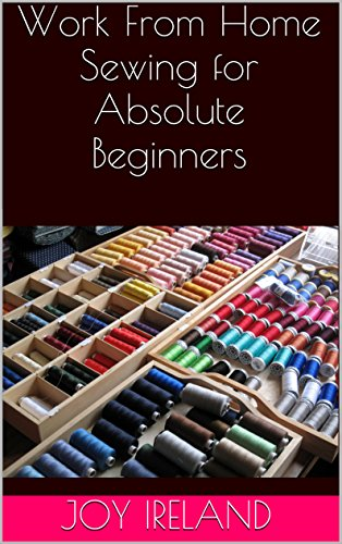 Work From Home Sewing for Absolute Beginners: Work from home sewing for absolute beginners. by [Joy Ireland]