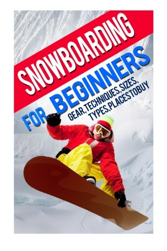 Snowboarding For Beginners: Gear, Techniques, Sizes, Types, Places To Buy