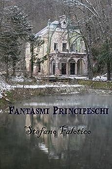 Fantasmi principeschi (Italian Edition) de [Stefano Falotico, Germano Dalcielo]