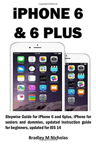 iPHONE 6 & 6 PLUS: Stepwise Guide for iPhone 6 and 6plus, iPhone for seniors and dummies, updated instruction guide for beginners, updated for iOS 14