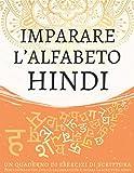 Imparare l'alfabeto hindi, un quaderno di esercizi di scrittura: Perfeziona le tue abilità calligrafiche e impara la scrittura hindi
