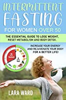 Intermittent Fasting for Women over 50: The Essential Guide to Lose Weight, Reset Metabolism and Body Detox - Increase your Energy and Rejuvenate your Body for a Better Life!