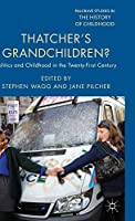 Thatcher's Grandchildren?: Politics and Childhood in the Twenty-First Century (Palgrave Studies in the History of Childhood)