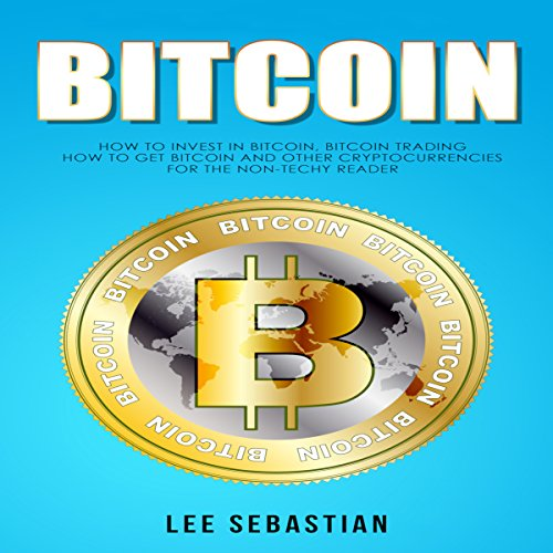Bitcoin: How to Invest in Bitcoin, Bitcoin Trading - How to Get Bitcoin and Other Cryptocurrencies for the Non-Techy Reader audiobook cover art
