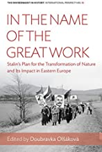 In the Name of the Great Work: Stalin's Plan for the Transformation of Nature and its Impact in Eastern Europe (Environment in History: International Perspectives Book 10)