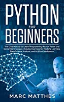 Python for Beginners: The Crash Course to Learn Programming Python Faster and Remember it Longer. Includes Exercises for Machine Learning, Data Science Analysis, and Artificial Intelligence