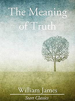 The Meaning of Truth (Unabridged Start Classics) by [Dr. William James]