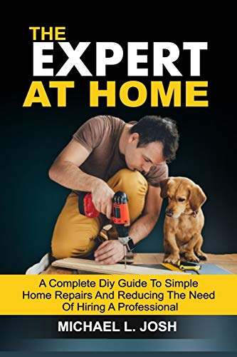 THE EXPERT AT HOME: A Complete DIY Guide To Simple Home Repairs And Reducing The Need Of Hiring A Professional