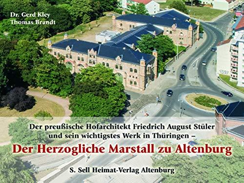 Der preußische Hofarchitekt Friedrich August Stüler und sein wichtigstes Werk in Thüringen - Der Herzogliche Marstall zu Altenburg