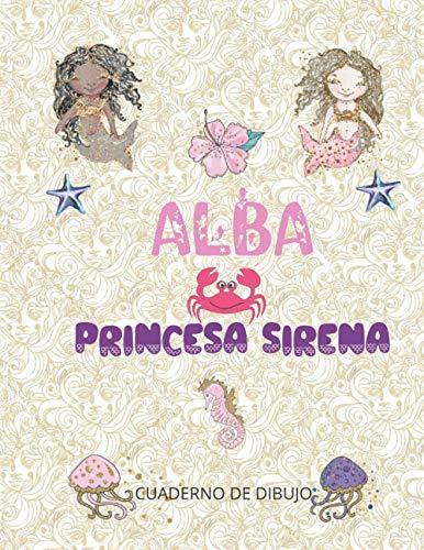 ALBA PRINCESA SIRENA: cuaderno de dibujo para chicas enamoradas de las sirenas 100 páginas blancas de gran formato 8.5x11 (21,59 cm x 27,94 cm ) | cubierta PERSONALIZADA brillante con el apellido