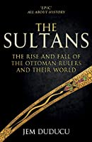 The Sultans: The Rise and Fall of the Ottoman Rulers and Their World