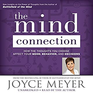 The Mind Connection     How the Thoughts You Choose Affect Your Mood, Behavior, and Decisions              By:                                                                                                                                 Joyce Meyer                               Narrated by:                                                                                                                                 Joyce Meyer                      Length: 6 hrs and 29 mins     19 ratings     Overall 4.8