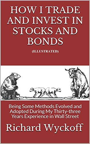 How I Trade and Invest In Stocks and Bonds (Illustrated): Being Some Methods Evolved and Adopted During My Thirty-three Years Experience in Wall Street