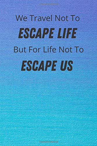 We Travel Not To ESCAPE LIFE But For Life Not To ESCAPE US: Travel Planning Notebook Journal Memory Book Adventure Notes For Travelers