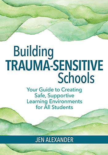 Building Trauma-Sensitive Schools: Your Guide to Creating Safe, Supportive Learning Environments for All Students