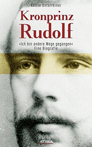 Kronprinz Rudolf: Eine Biografie. Ich bin andere Wege gegangen...