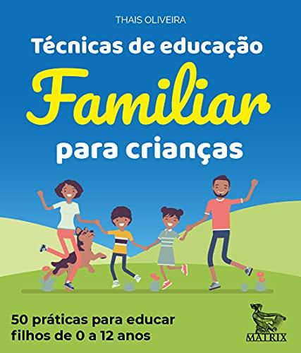 Técnicas de educação familiar para crianças: 50 práticas para educar filhos de 0 a 12 anos.