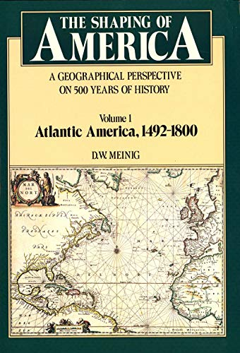 The Shaping of America: A Geographical Perspective on 500 Years of History, Vol. 1: Atlantic America, 1492-1800 (Paperback)
