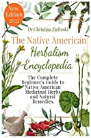The Native American Herbalism Encyclopedia: The Complete Beginner's Guide to Native American Medicinal Herbs and Natural Remedies