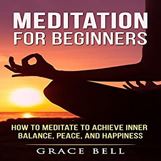 Meditation for Beginners     How to Meditate to Achieve Inner Balance, Peace, and Happiness              By:                                                                                                                                 Grace Bell                               Narrated by:                                                                                                                                 Tonia Blake                      Length: 59 mins     4 ratings     Overall 4.0