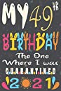 My 49th Birthday The One Where I Was Quarantined 2021 notebook journal: Happy 49th Birthday, 49 Years Old Gift for women and men, friends, Mom, Girls, Dad, Son, in 1972 year anniversary journal, quarantine birthday notebook, Funny Card Alternative