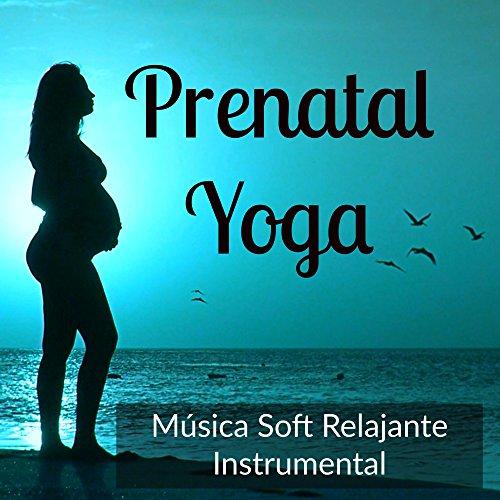 Prenatal Yoga - Música Soft Relajante Instrumental para Dulce Canción de Cuna Bienestar Clases de Meditación con Sonidos de la Naturaleza Binaurales New Age