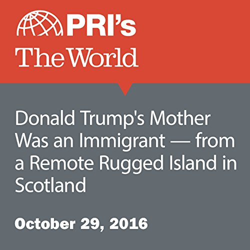 Donald Trump's Mother Was an Immigrant—from a Remote Rugged Island in Scotland audiobook cover art