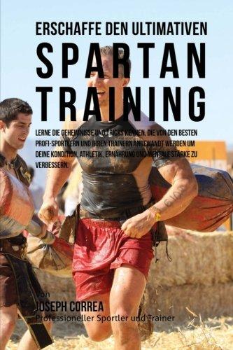 Erschaffe das ultimative Spartan-Training: Lerne die Geheimnisse und Tricks kennen, die von den besten Profi-Sportlern und ihren Trainern angewandt ... Ernahrung und mentale Starke zu verbessern.