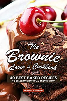 The Brownie Lover's Cookbook: 40 Best Baked Recipes to Celebrate National Brownie Day by [Daniel Humphreys]