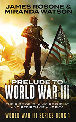 Prelude to World War III: The Rise of the Islamic Republic and the Rebirth of America (World War III Series Book 1) by [James Rosone,  Miranda Watson]