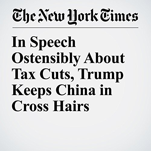 In Speech Ostensibly About Tax Cuts, Trump Keeps China in Cross Hairs copertina