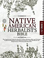 Native American Herbalist's Bible: The Apothecary Guide for the 21st Century Medicine Men and Women: Traditional Herbalism and Spiritual Practices, Field Handbook and Dispensatory of Homemade Remedies (The Native American Herbalist's Bible)