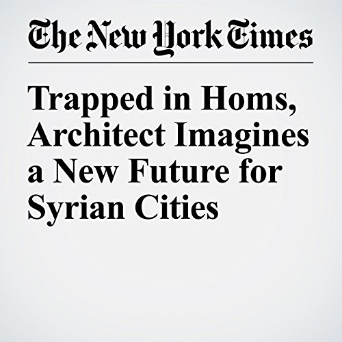 Trapped in Homs, Architect Imagines a New Future for Syrian Cities audiobook cover art