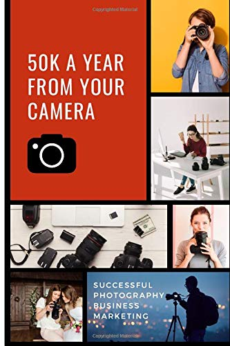 50K A Year From Your Camera - Successful Photography Business Marketing: How To Get Photography Clients On Demand Predictably and Repeatably